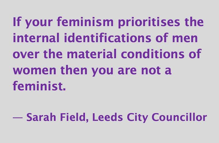 If your feminism prioritizes the feelings of men over the material conditions of women then you are not a feminist.  -- Sarah Field, Leeds City Councillor